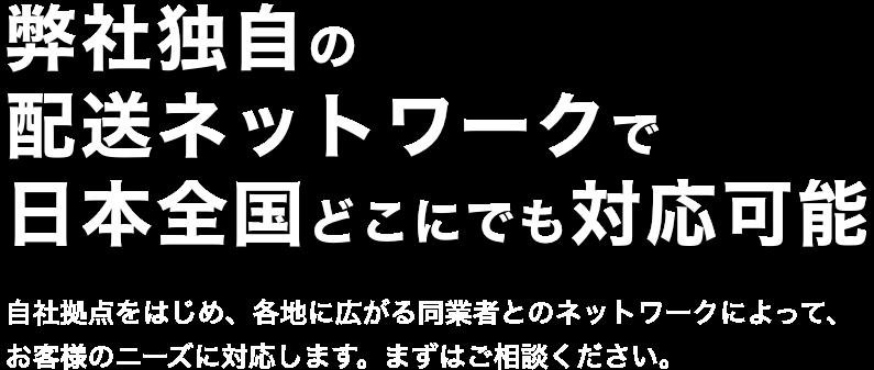 弊社独自の配送ネットワークで日本全国どこにでも対応可能